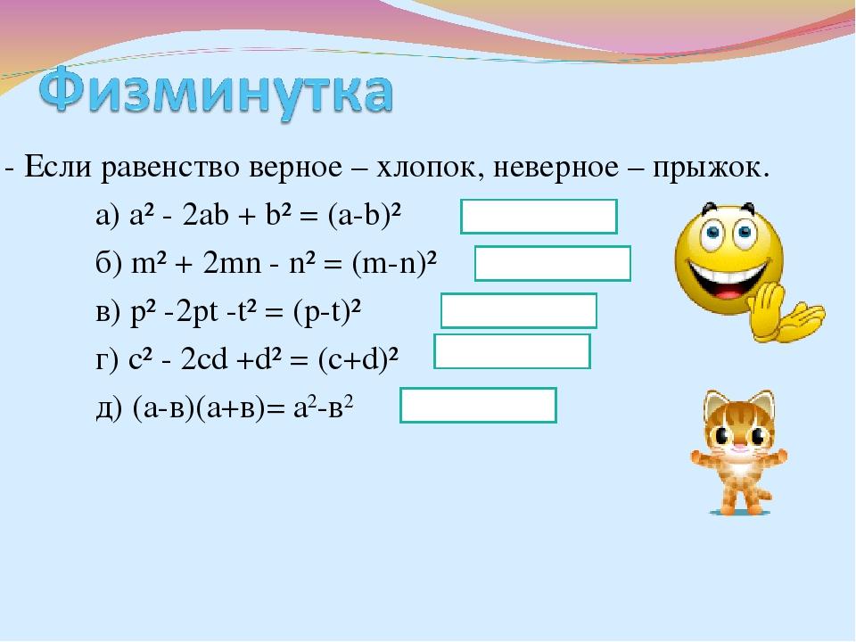 - Если равенство верное – хлопок, неверное – прыжок. а) а² - 2ab + b² = (a-b)...