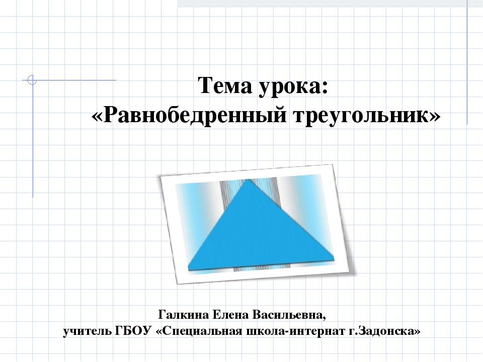 Тема урока: «Равнобедренный треугольник» Галкина Елена Васильевна, учитель ГБ...