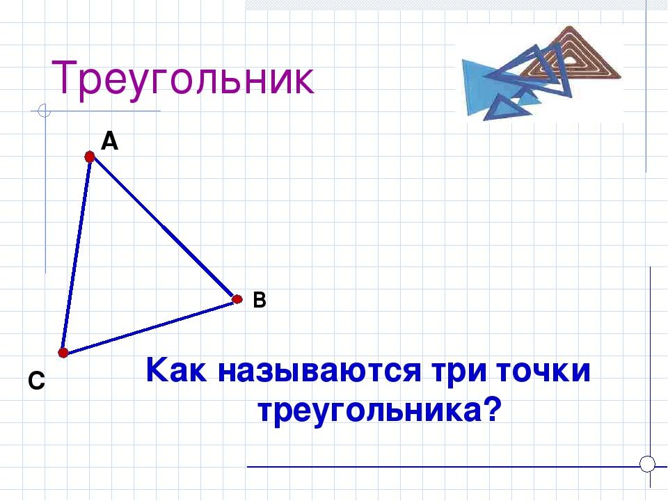 Треугольник Как называются три точки треугольника? А В С