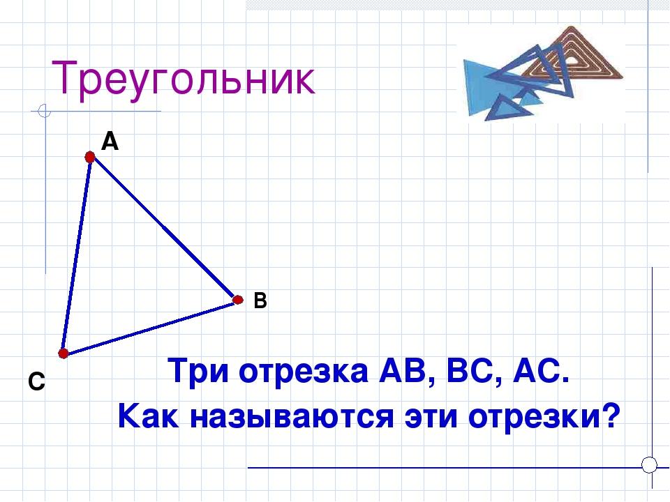Треугольник Три отрезка АВ, ВС, АС. Как называются эти отрезки? А В С