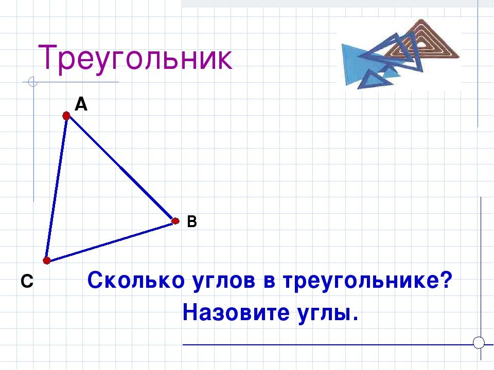 Треугольник Сколько углов в треугольнике? Назовите углы. А В С