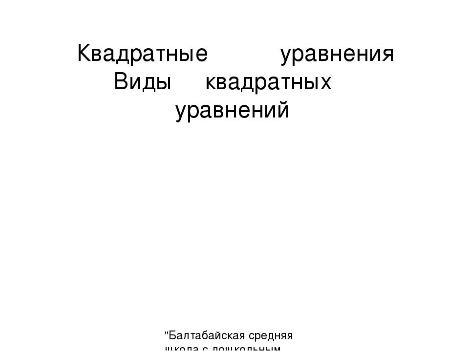 """Квадратные уравнения Виды квадратных уравнений """"Балтабайская средняя школа с..."""