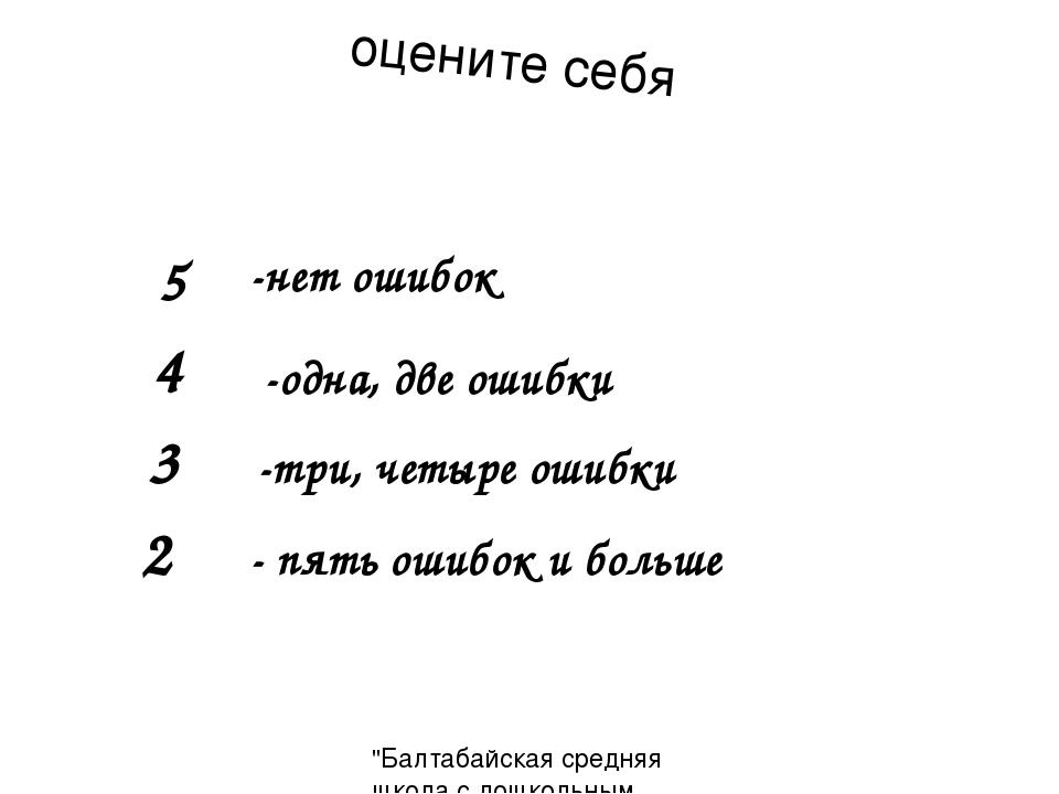 5 -нет ошибок 4 -одна, две ошибки 3 -три, четыре ошибки оцените себя 2 - пять...