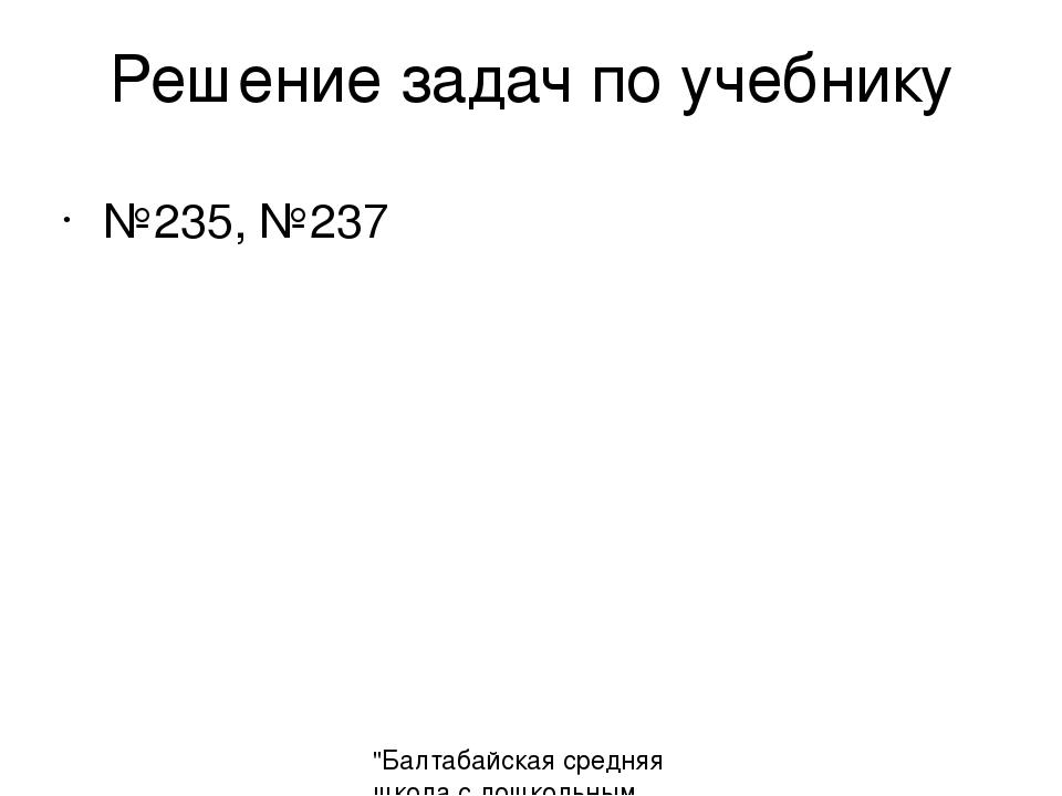 """Решение задач по учебнику №235, №237 """"Балтабайская средняя школа с дошкольным..."""
