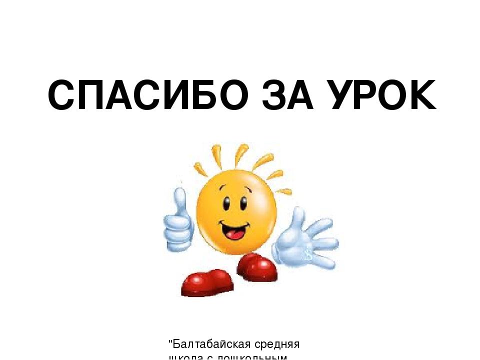 """СПАСИБО ЗА УРОК """"Балтабайская средняя школа с дошкольным миницентром"""" КГУ Учи..."""