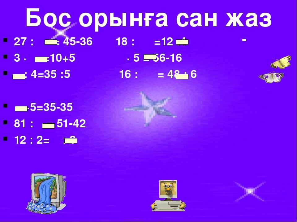 Бос орынға сан жаз 27 : = 45-36 18 : =12 :4 3 · =10+5 · 5 = 56-16 : 4=35 :5 1...