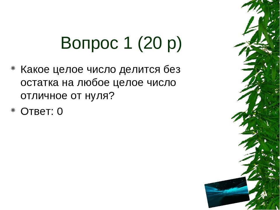 Вопрос 1 (20 р) Какое целое число делится без остатка на любое целое число от...