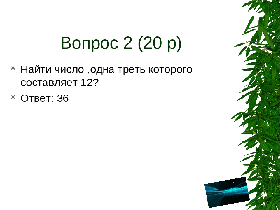 Вопрос 2 (20 р) Найти число ,одна треть которого составляет 12? Ответ: 36