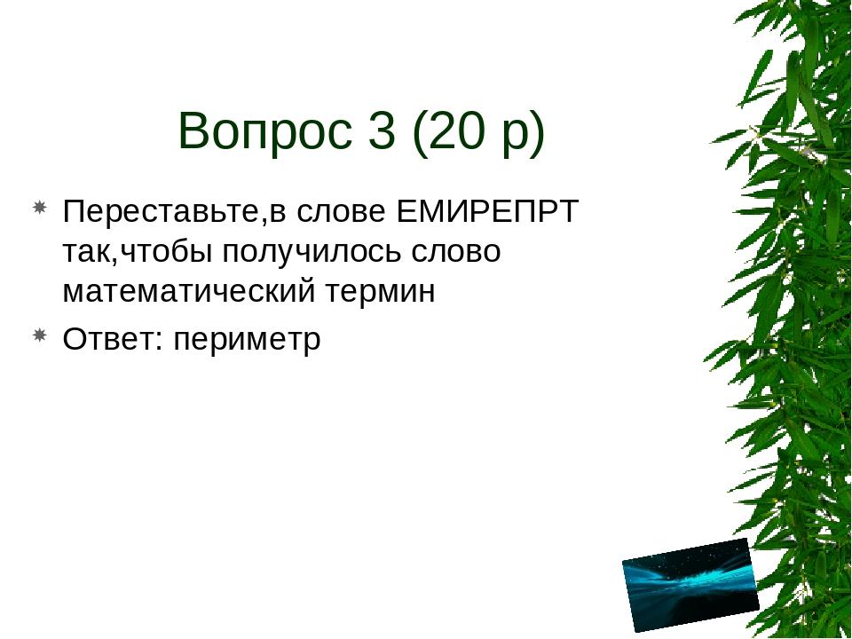 Вопрос 3 (20 р) Переставьте,в слове ЕМИРЕПРТ так,чтобы получилось слово матем...