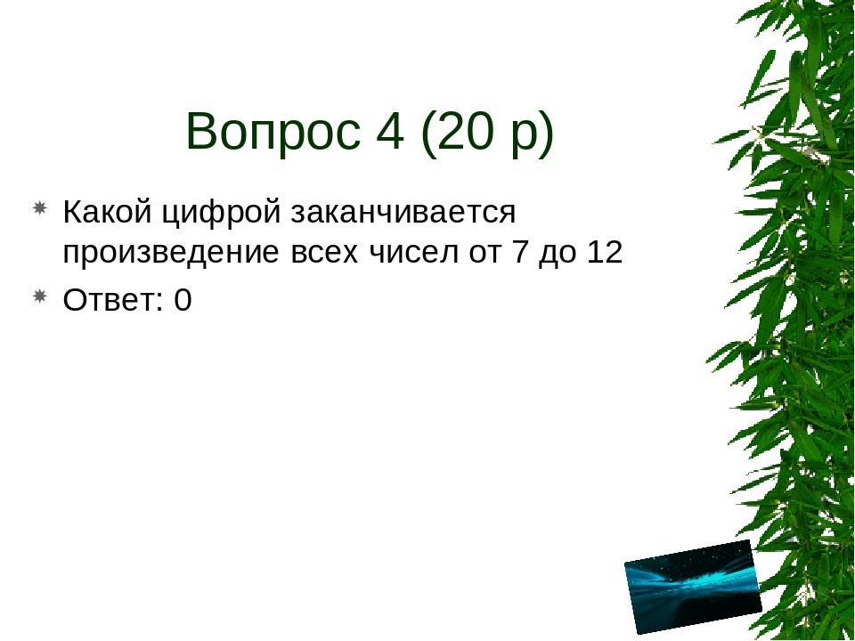Вопрос 4 (20 р) Какой цифрой заканчивается произведение всех чисел от 7 до 12...
