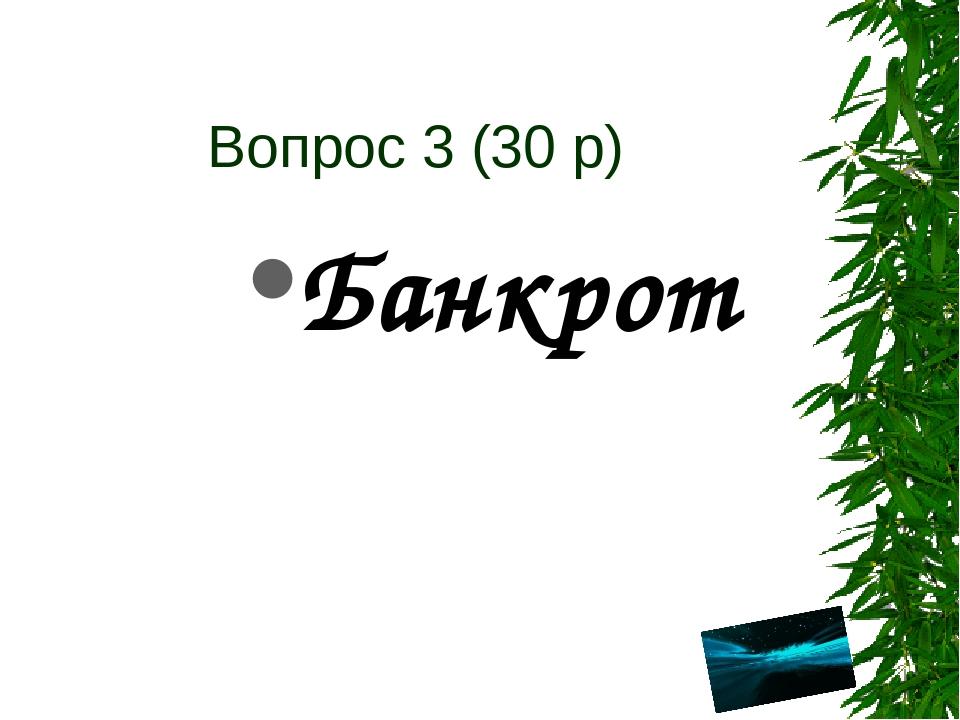 Вопрос 3 (30 р) Банкрот