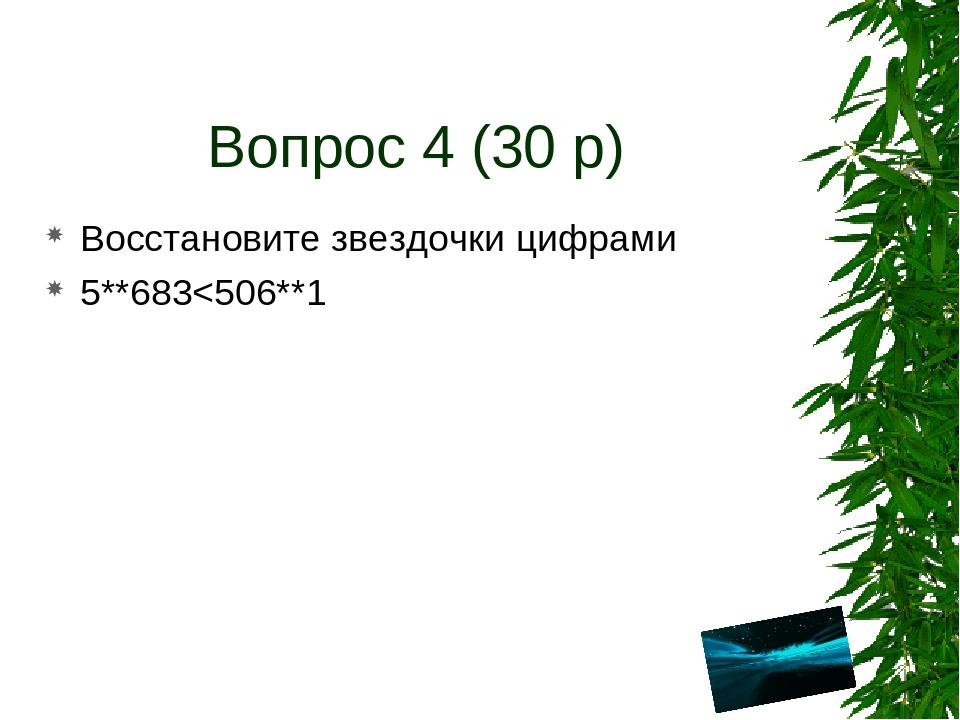 Вопрос 4 (30 р) Восстановите звездочки цифрами 5**683