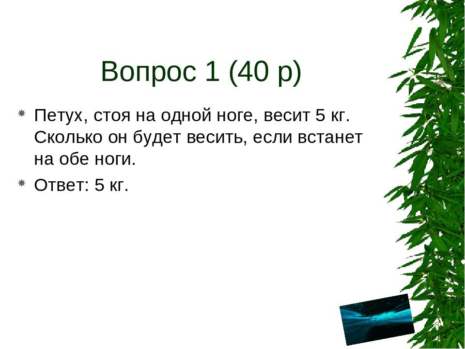 Вопрос 1 (40 р) Петух, стоя на одной ноге, весит 5 кг. Сколько он будет весит...