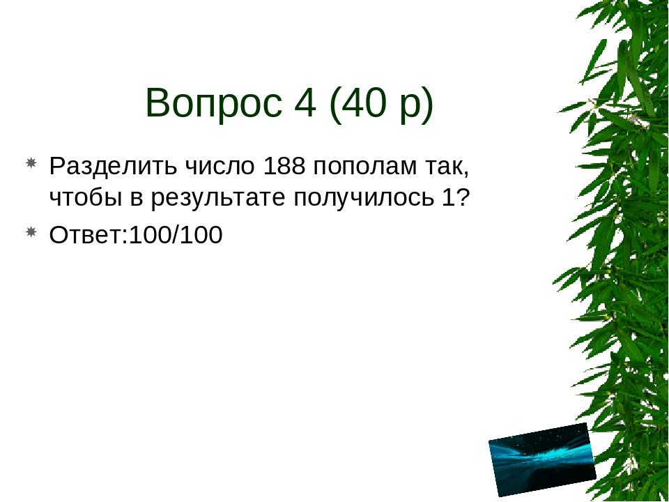 Вопрос 4 (40 р) Разделить число 188 пополам так, чтобы в результате получилос...