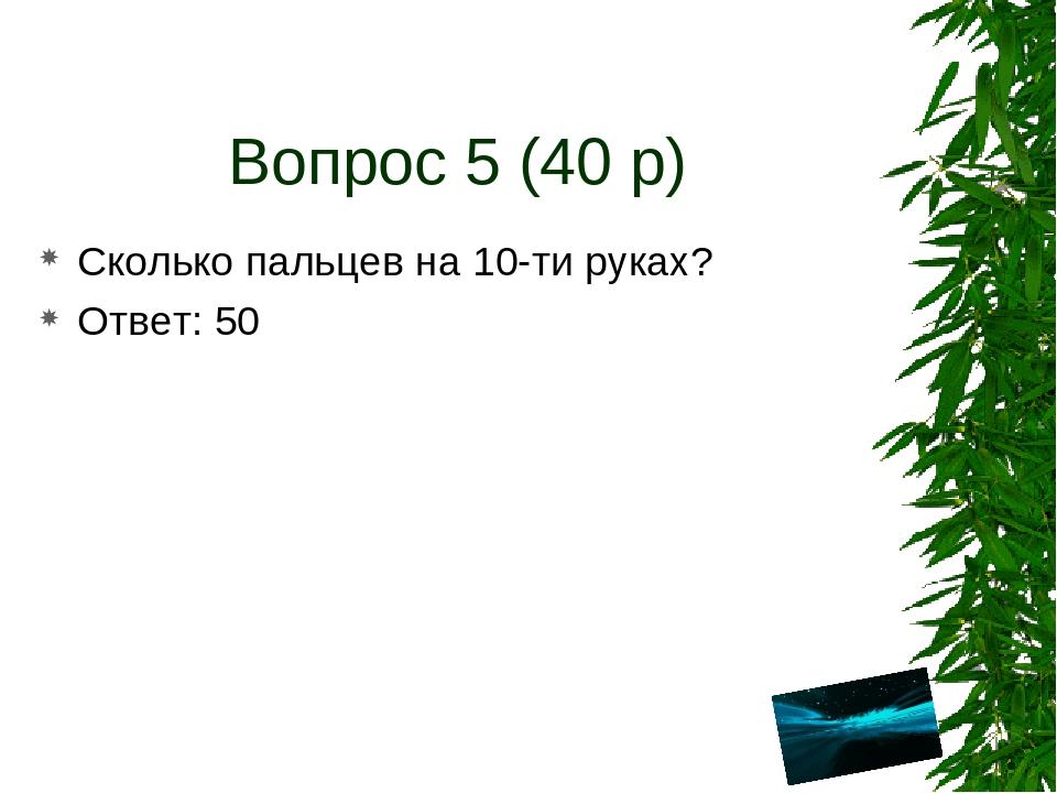 Вопрос 5 (40 р) Сколько пальцев на 10-ти руках? Ответ: 50