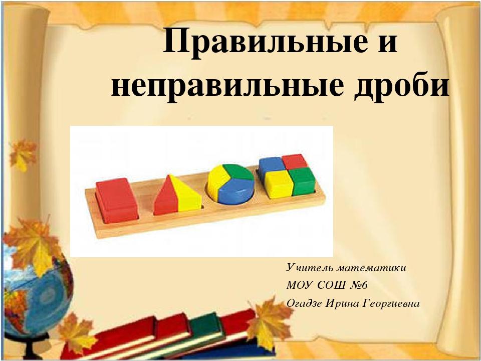 Правильные и неправильные дроби Учитель математики МОУ СОШ №6 Огадзе Ирина Ге...