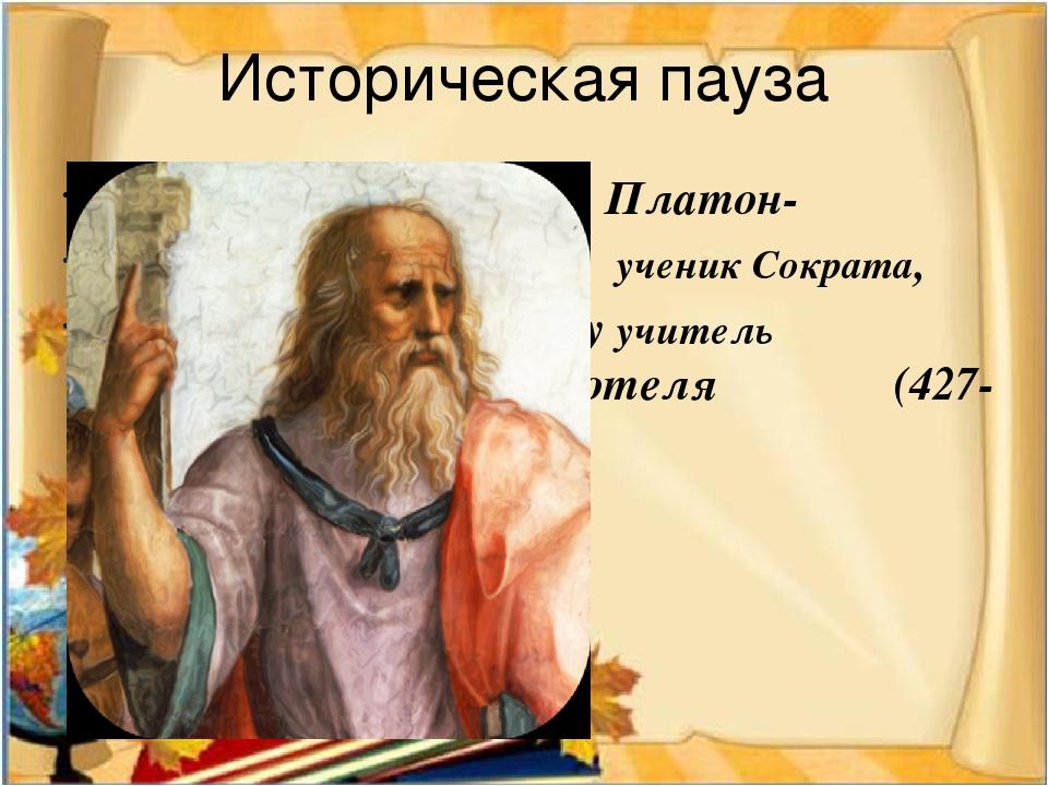 Историческая пауза Платон- ученик Сократа, Учитель Аристотеляу учитель Аристо...