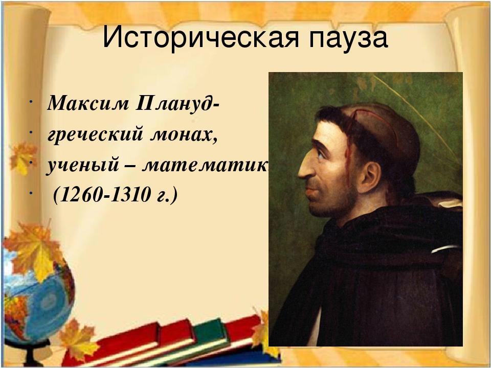 Историческая пауза Максим Плануд- греческий монах, ученый – математик. (1260-...