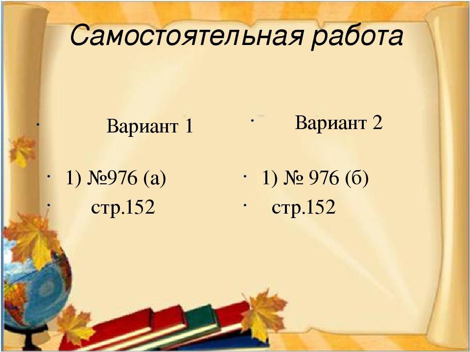 Самостоятельная работа Вариант 1 1) №976 (а) стр.152 Вариант 2 1) № 976 (б) с...
