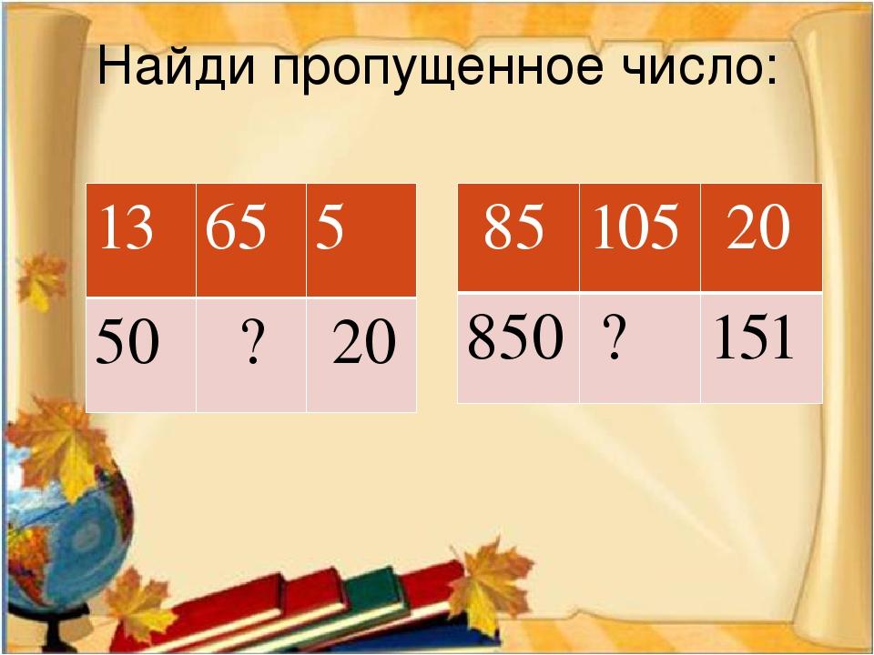 Найди пропущенное число: 13 65 5 50 ? 20 85 105 20 850 ? 151