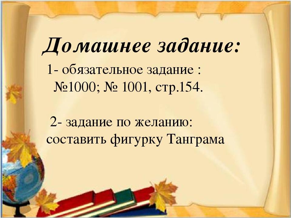 Домашнее задание: 1- обязательное задание : №1000; № 1001, стр.154. 2- задани...
