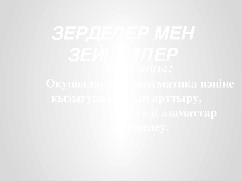 ЗЕРДЕЛЕР МЕН ЗЕЙІНДІЛЕР Мақсаты: Оқушылардың математика пәніне қызығушылығын...
