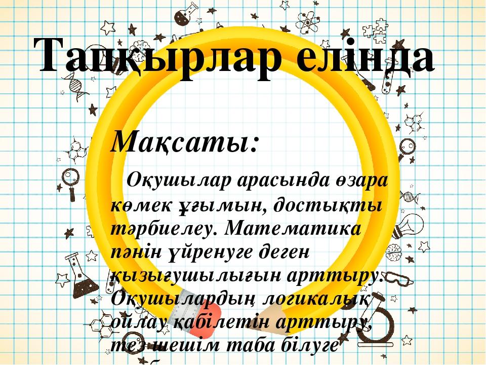 Тапқырлар елінда Мақсаты: Оқушылар арасында өзара көмек ұғымын, достықты тәрб...