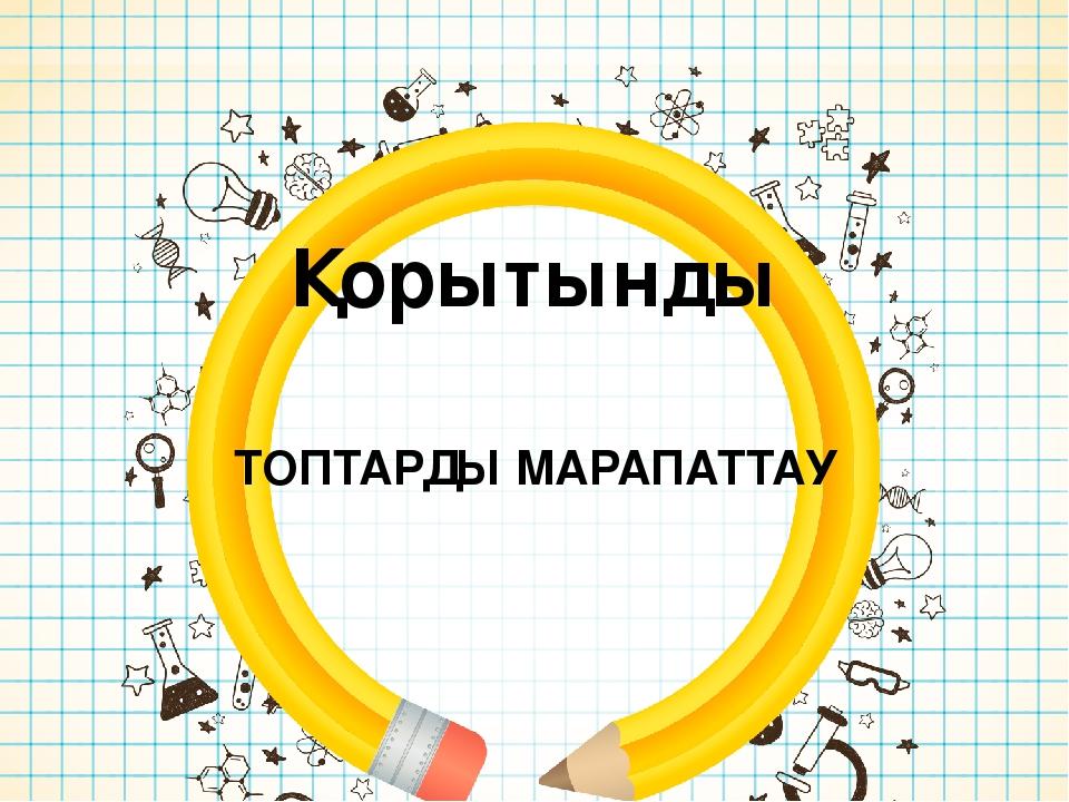 Қорытынды ТОПТАРДЫ МАРАПАТТАУ