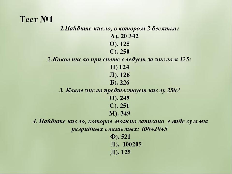 Тест №1 1.Найдите число, в котором 2 десятка: А). 20 342 О). 125 С). 250 2.Ка...