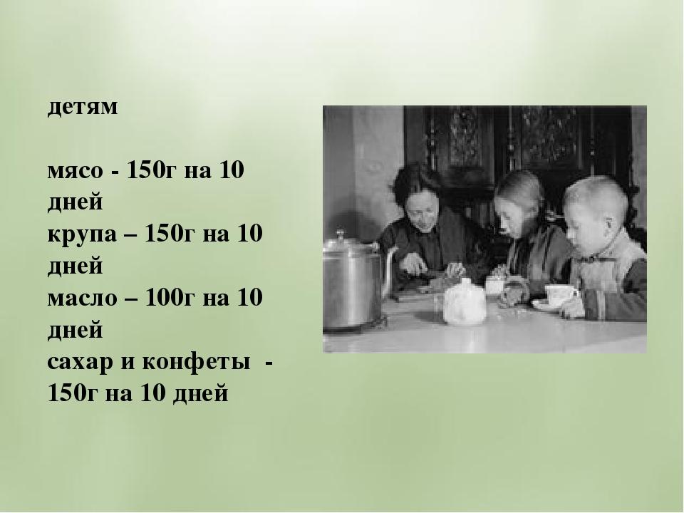 детям мясо - 150г на 10 дней крупа – 150г на 10 дней масло – 100г на 10 дней...