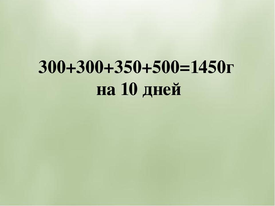 300+300+350+500=1450г на 10 дней