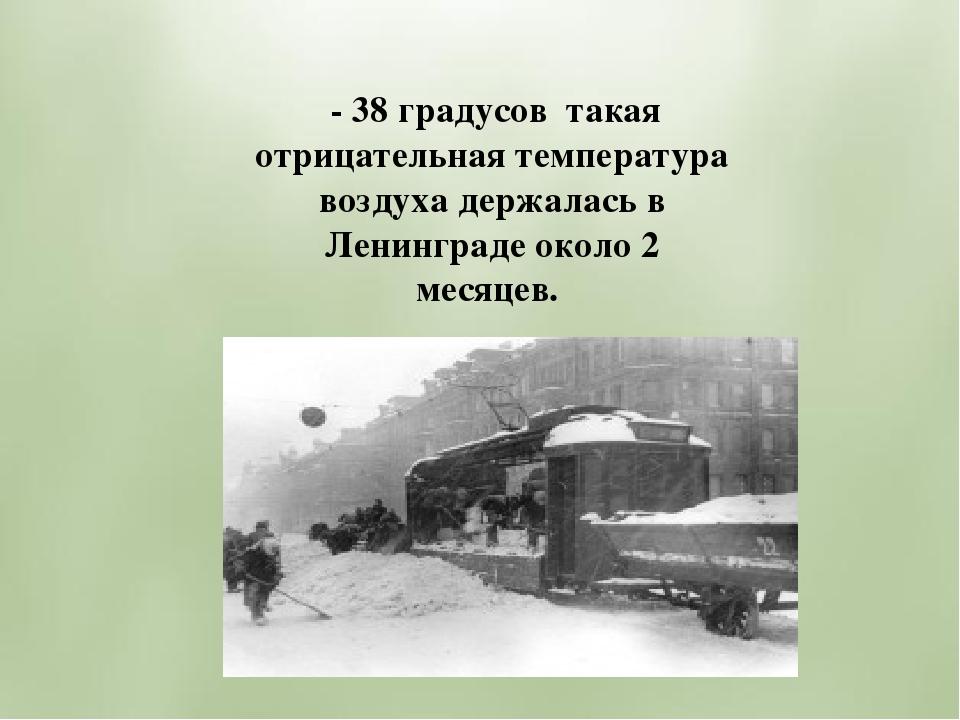- 38 градусов такая отрицательная температура воздуха держалась в Ленинграде...