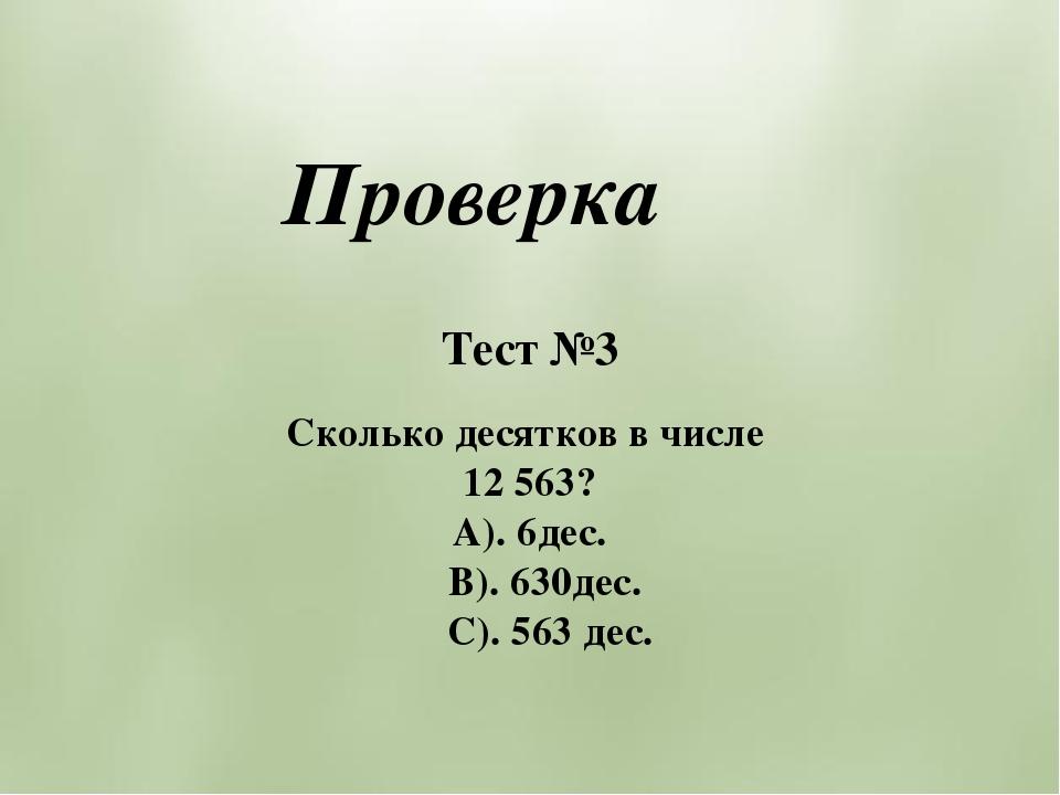 Тест №3 Сколько десятков в числе 12 563? А). 6дес. В). 630дес. С). 563 дес. П...