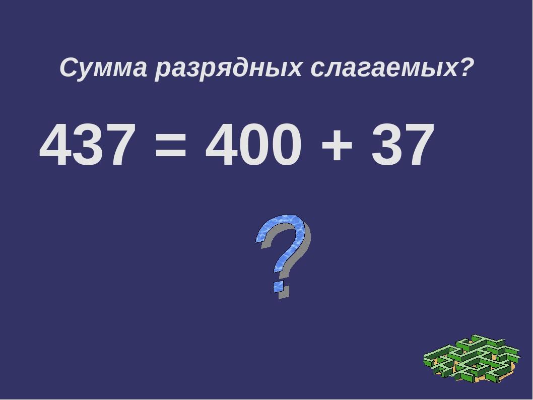 Сумма разрядных слагаемых? 437 = 400 + 37