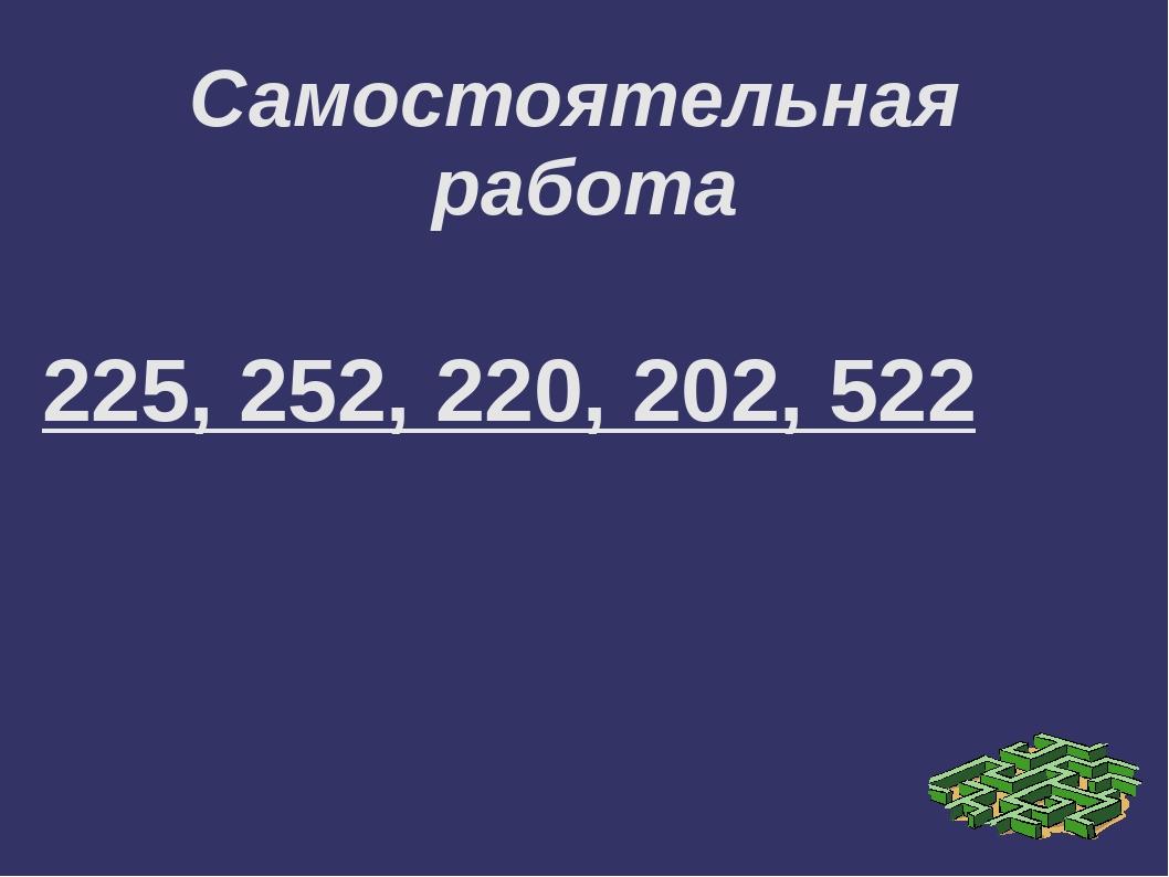 Самостоятельная работа 225, 252, 220, 202, 522