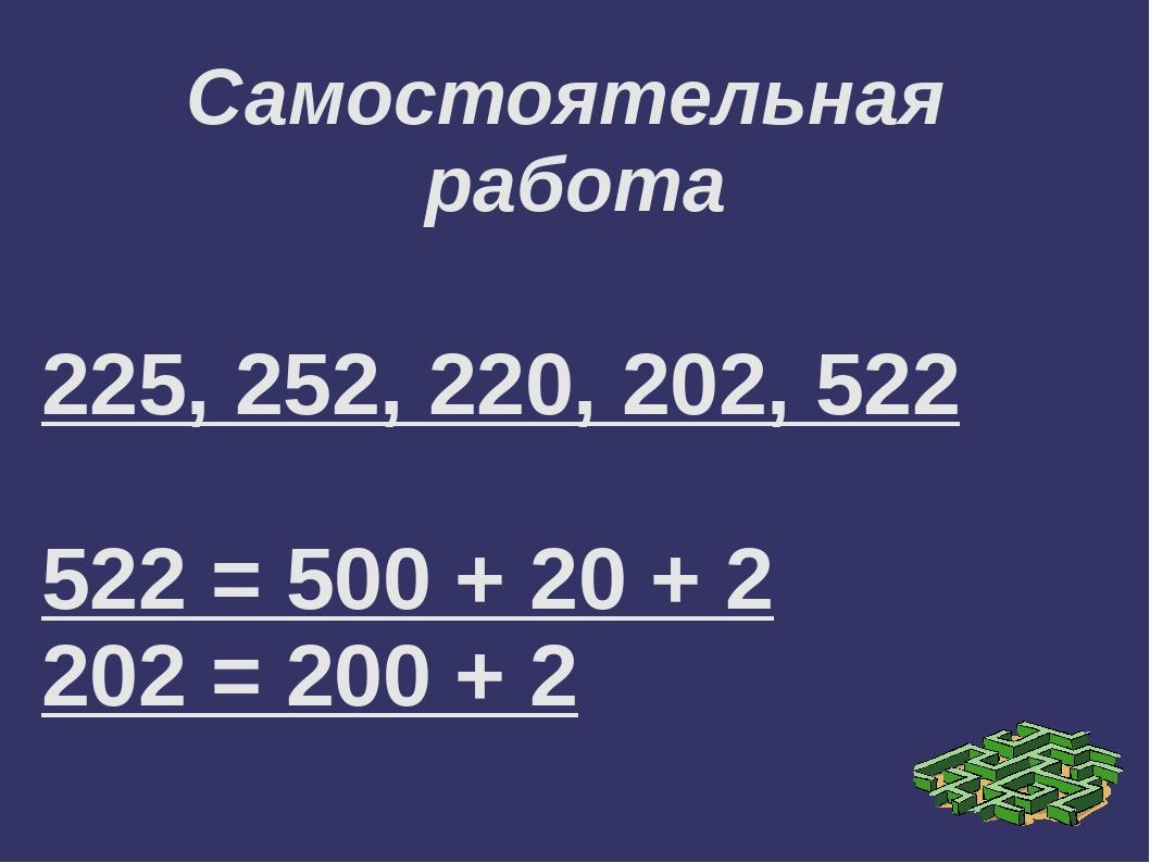 Самостоятельная работа 225, 252, 220, 202, 522 522 = 500 + 20 + 2 202 = 200 + 2