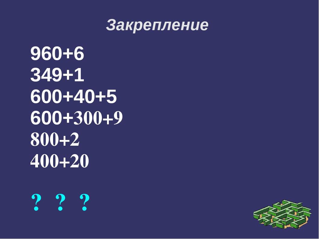 Закрепление 960+6 349+1 600+40+5 600+300+9 800+2 400+20 ? ? ?