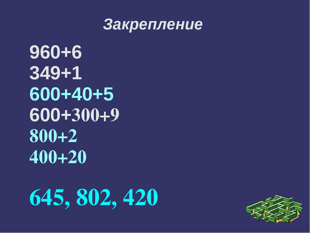 Закрепление 960+6 349+1 600+40+5 600+300+9 800+2 400+20 645, 802, 420