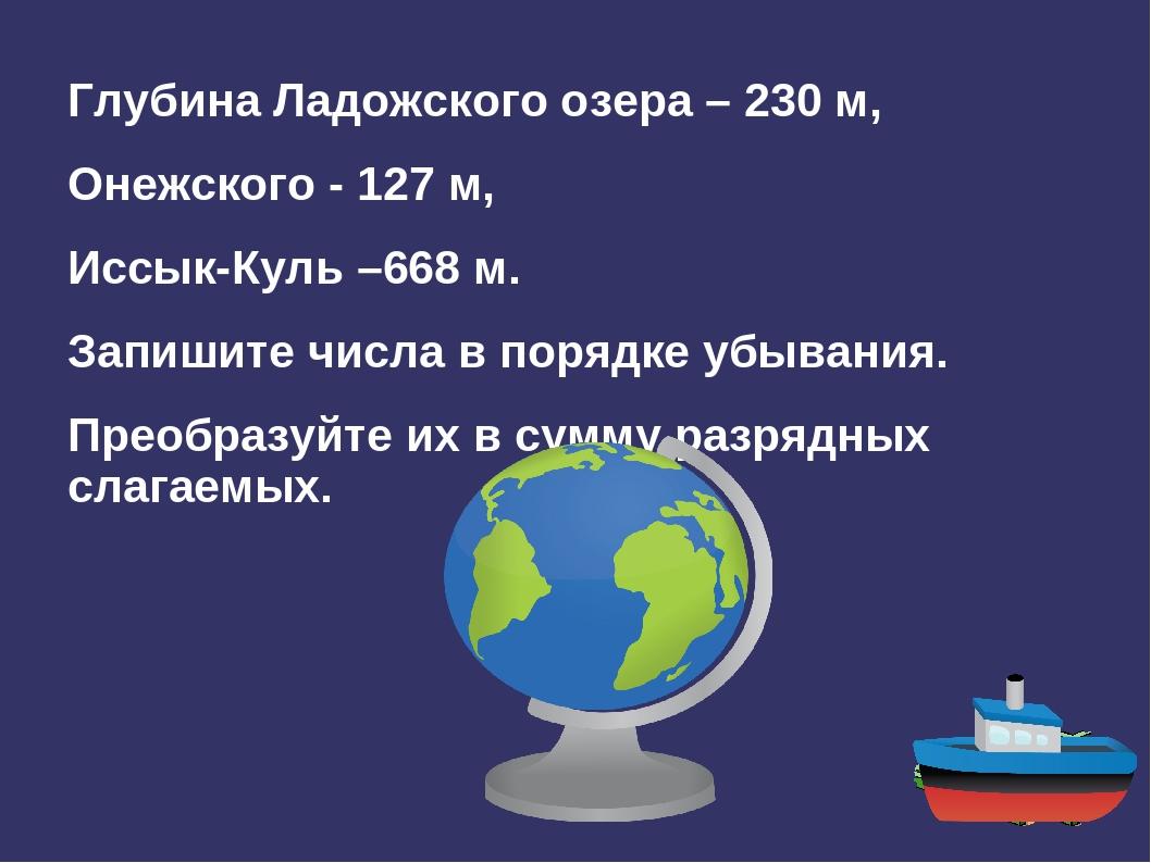 Глубина Ладожского озера – 230 м, Онежского - 127 м, Иссык-Куль –668 м. Запиш...