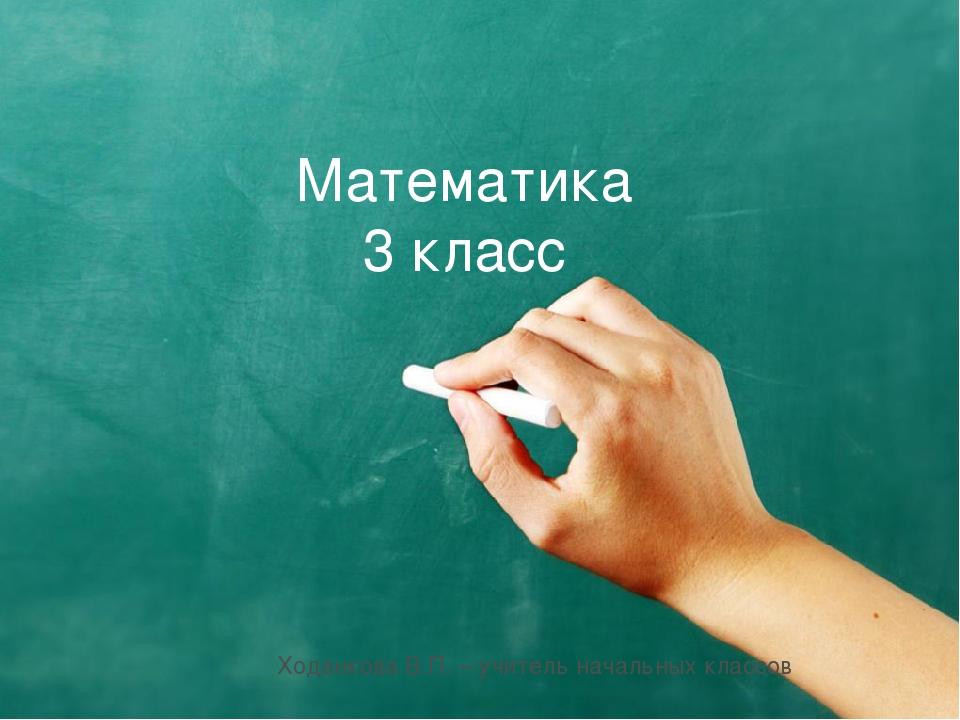 Математика 3 класс Ходанкова В.П. – учитель начальных классов