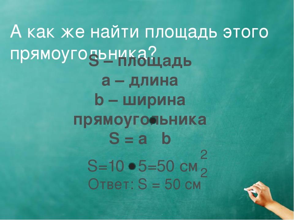 А как же найти площадь этого прямоугольника? S – площадь a – длина b – ширина...