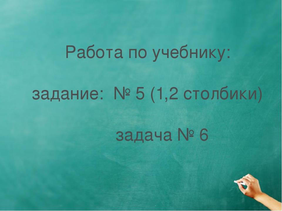 Работа по учебнику: задание: № 5 (1,2 столбики) задача № 6