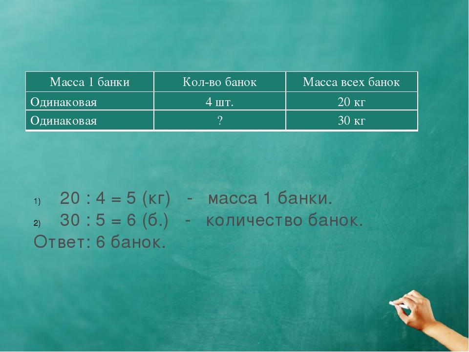 20 : 4 = 5 (кг) - масса 1 банки. 30 : 5 = 6 (б.) - количество банок. Ответ: 6...