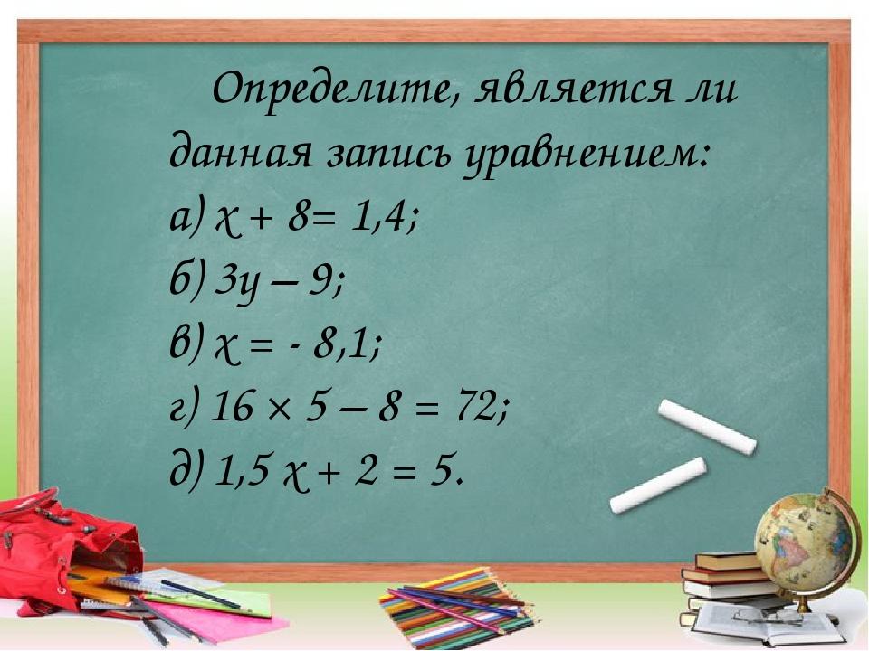Определите, является ли данная запись уравнением: а) х + 8= 1,4; б) 3у – 9; в...