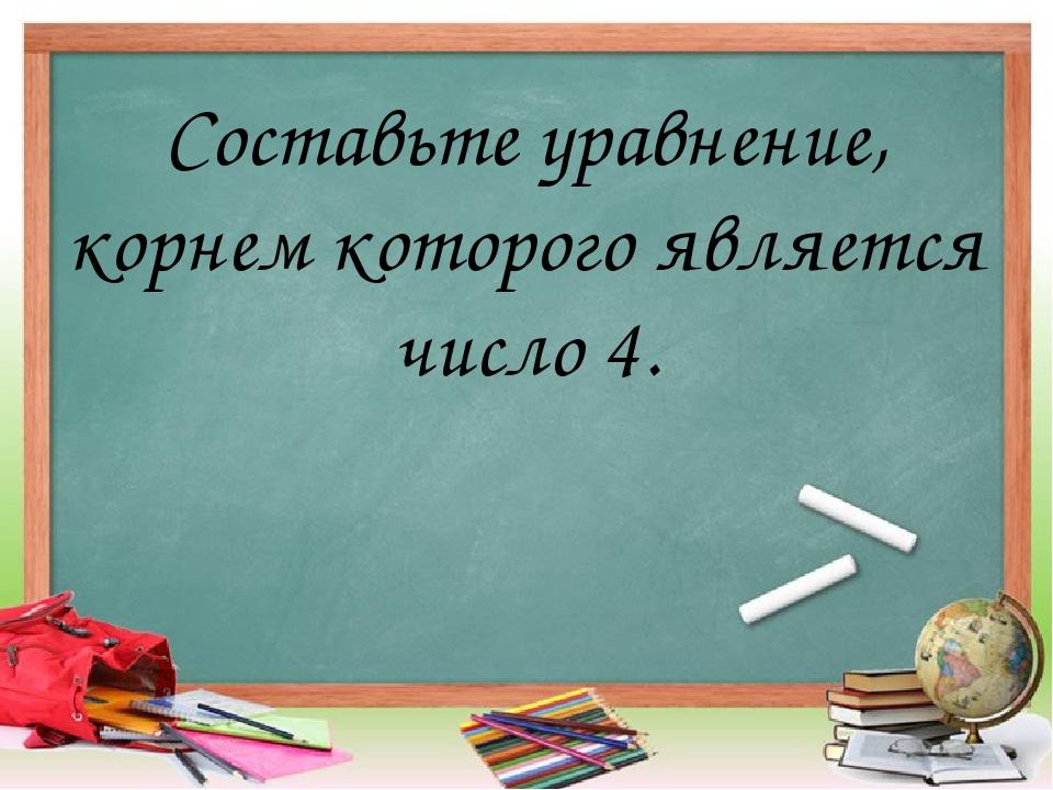 Составьте уравнение, корнем которого является число 4.
