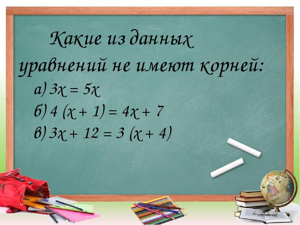 Какие из данных уравнений не имеют корней: а) 3х = 5х б) 4 (х + 1) = 4х + 7 в...