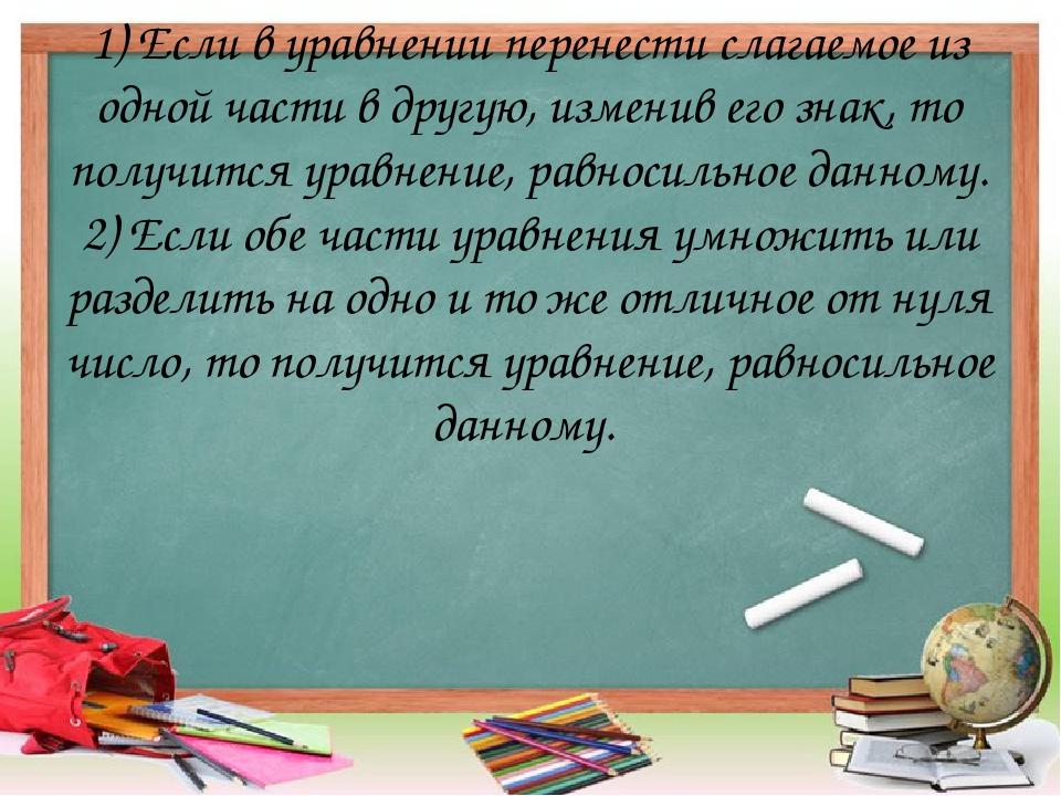 1) Если в уравнении перенести слагаемое из одной части в другую, изменив его...