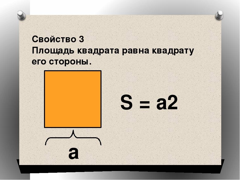 Свойство 3 Площадь квадрата равна квадрату его стороны. a S = a2
