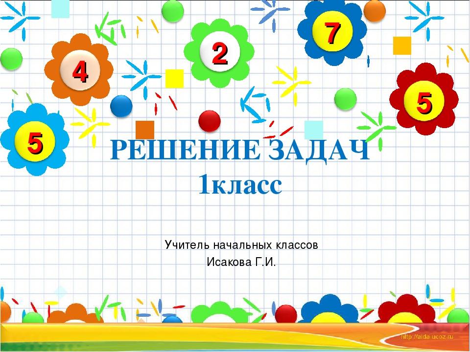 РЕШЕНИЕ ЗАДАЧ 1класс Учитель начальных классов Исакова Г.И.