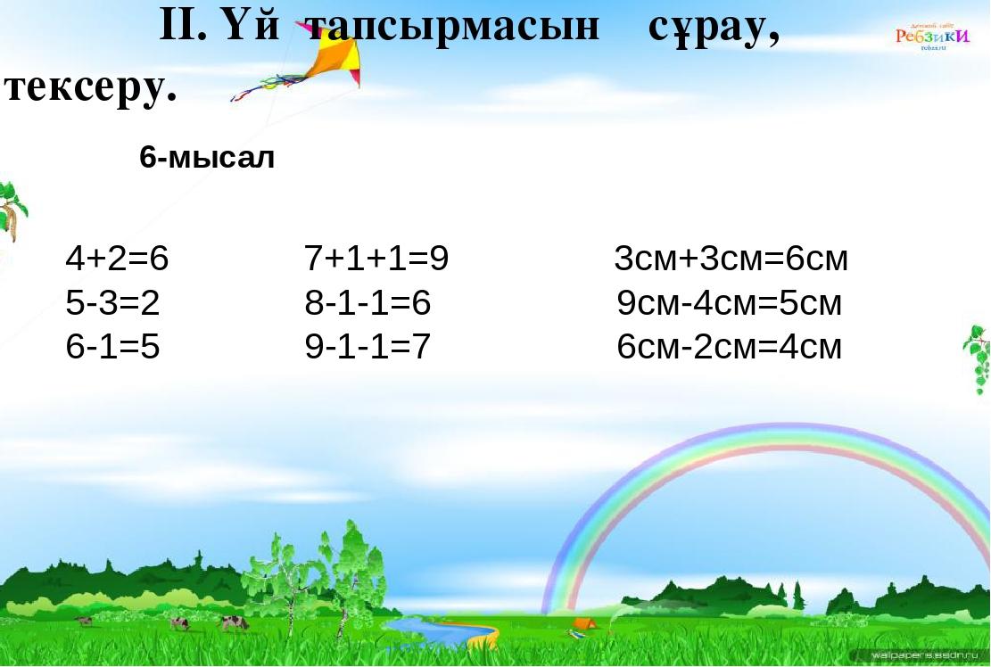 ІІ. Үй тапсырмасын сұрау, тексеру. 6-мысал 4+2=6 7+1+1=9 3см+3см=6см 5-3=2 8-...